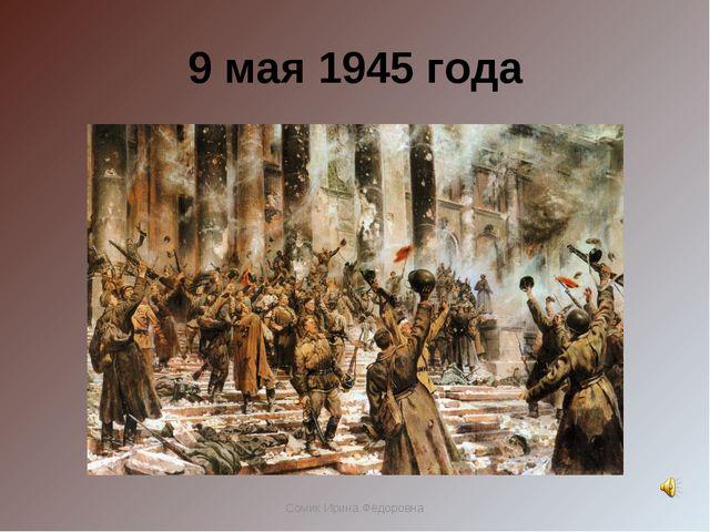 9 мая 1945 года Сомик Ирина Фёдоровна Сомик Ирина Фёдоровна