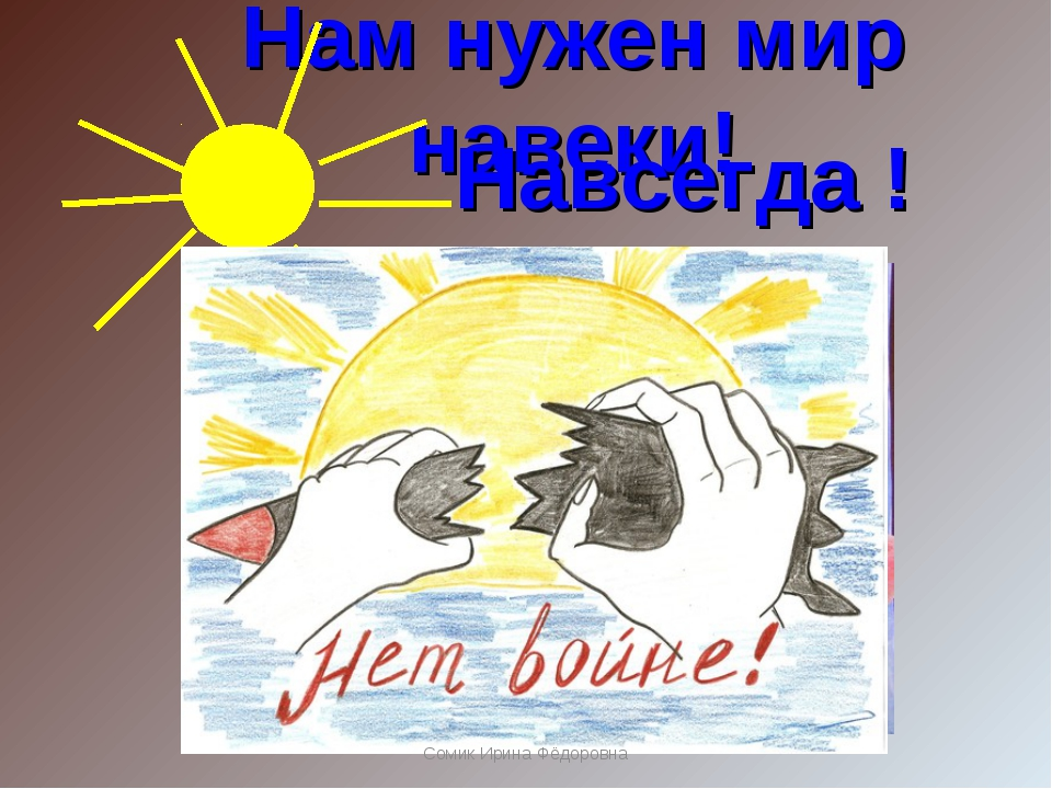 Нам нужен мир навеки! Навсегда ! Сомик Ирина Фёдоровна Сомик Ирина Фёдоровна