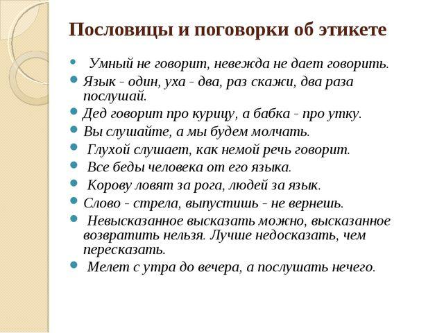 Пословицы и поговорки об этикете  Умный не говорит, невежда не дает говорить...