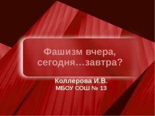 Фашизм вчера, сегодня…завтра? Коллерова И.В. МБОУ СОШ № 13