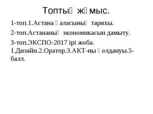1-топ.1.Астана қаласының тарихы. 2-топ.Астананың экономикасын дамыту. 3-топ.Э