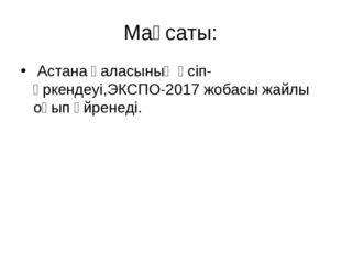 Мақсаты: Астана қаласының өсіп-өркендеуі,ЭКСПО-2017 жобасы жайлы оқып үйренеді.
