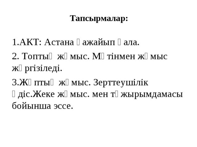 Тапсырмалар: 1.АКТ: Астана ғажайып қала. 2. Топтық жұмыс. Мәтінмен жұмыс жүрг...