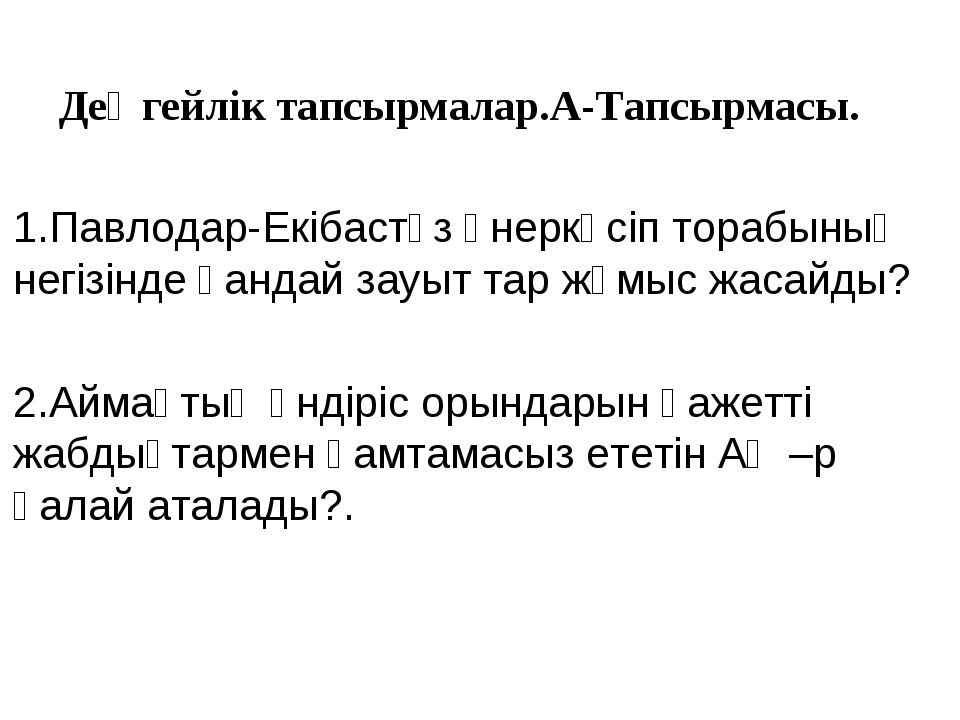 Деңгейлік тапсырмалар.А-Тапсырмасы. 1.Павлодар-Екібастұз өнеркәсіп торабының...