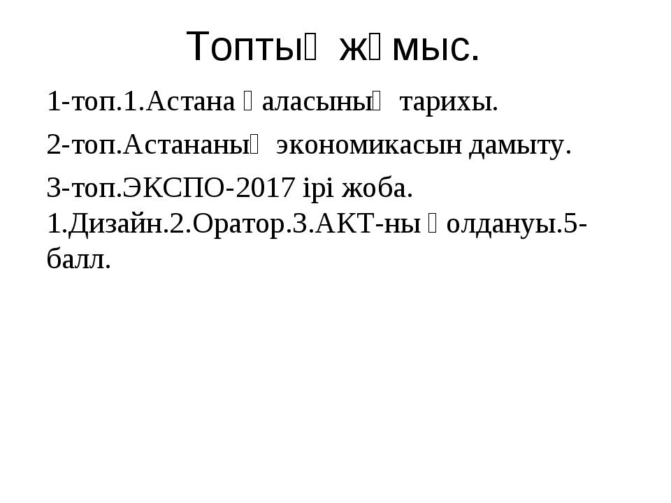 1-топ.1.Астана қаласының тарихы. 2-топ.Астананың экономикасын дамыту. 3-топ.Э...