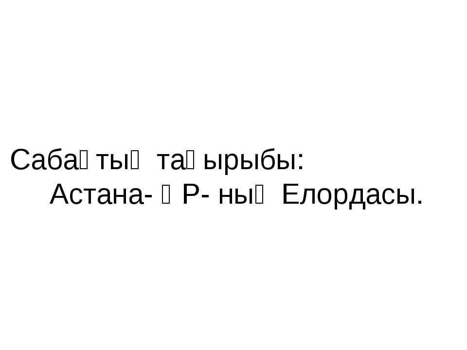 Сабақтың тақырыбы: Астана- ҚР- ның Елордасы.
