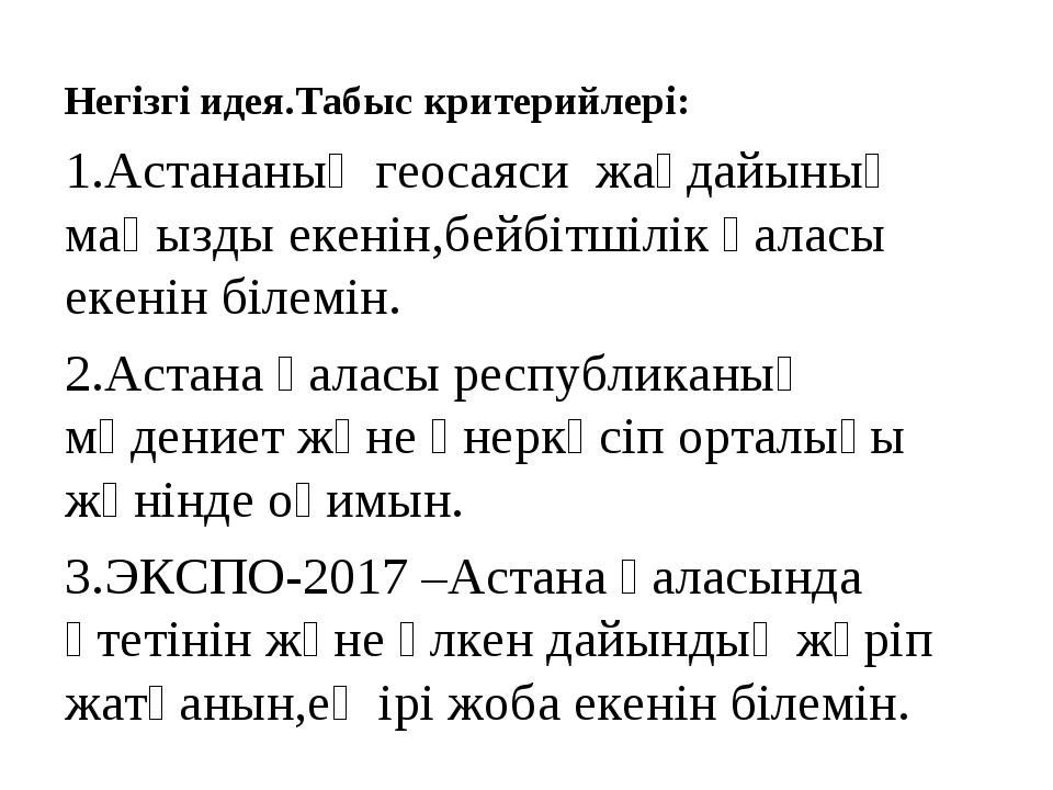 Негізгі идея.Табыс критерийлері: 1.Астананың геосаяси жағдайының маңызды екен...