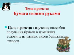 Тема проекта: Бумага своими руками Цель проекта: : изучение способов получени