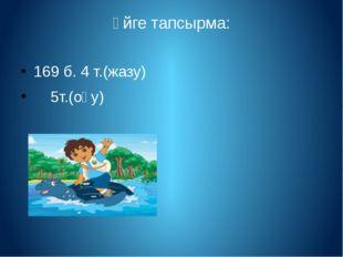 Үйге тапсырма: 169 б. 4 т.(жазу) 5т.(оқу)