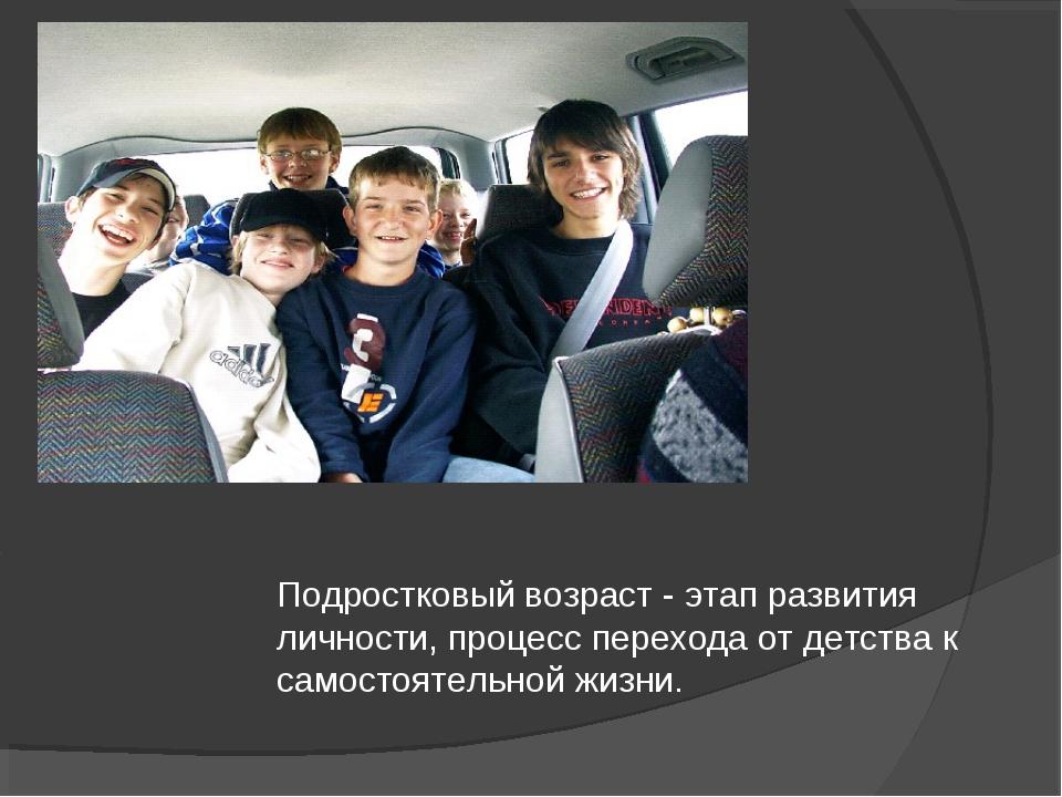 Подростковый возраст - этап развития личности, процесс перехода от детства к...