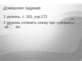 Домашнее задание 1 уровень с. 101, упр.172 2 уровень сочинить сказку про суфф