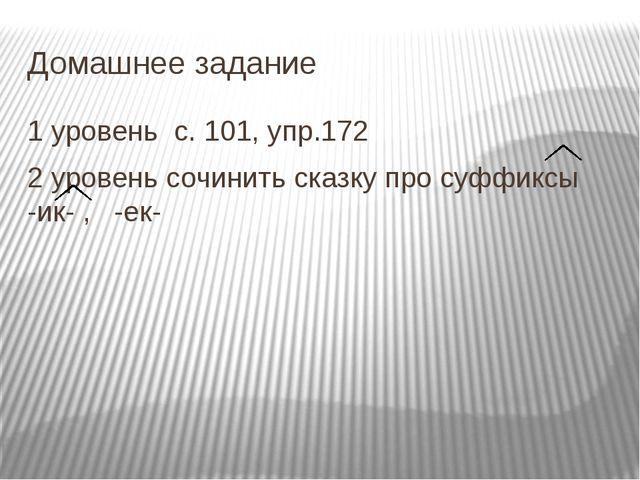 Домашнее задание 1 уровень с. 101, упр.172 2 уровень сочинить сказку про суфф...