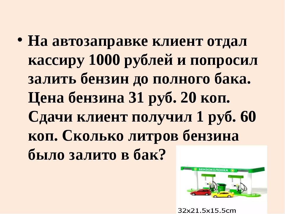 На автозаправке клиент отдал кассиру 1000 рублей и попросил залить бензин до...