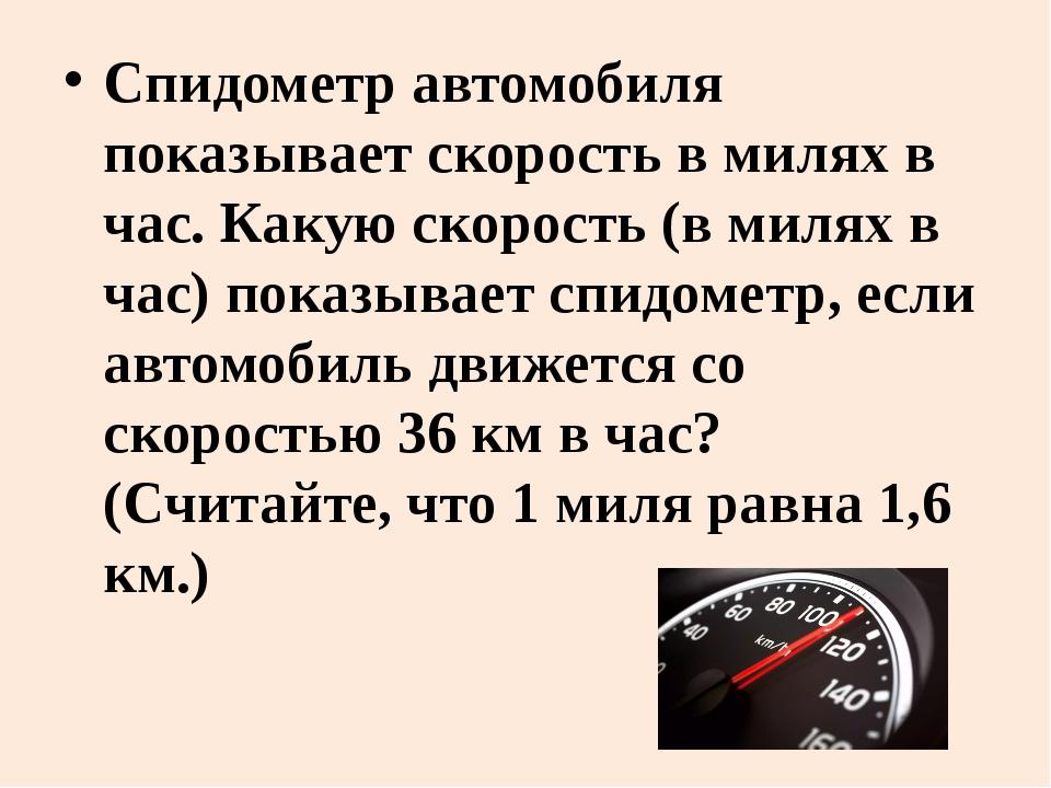 Спидометр автомобиля показывает скорость в милях в час. Какую скорость (в мил...