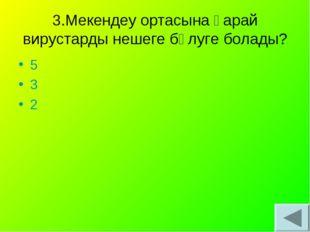 3.Мекендеу ортасына қарай вирустарды нешеге бөлуге болады? 5 3 2