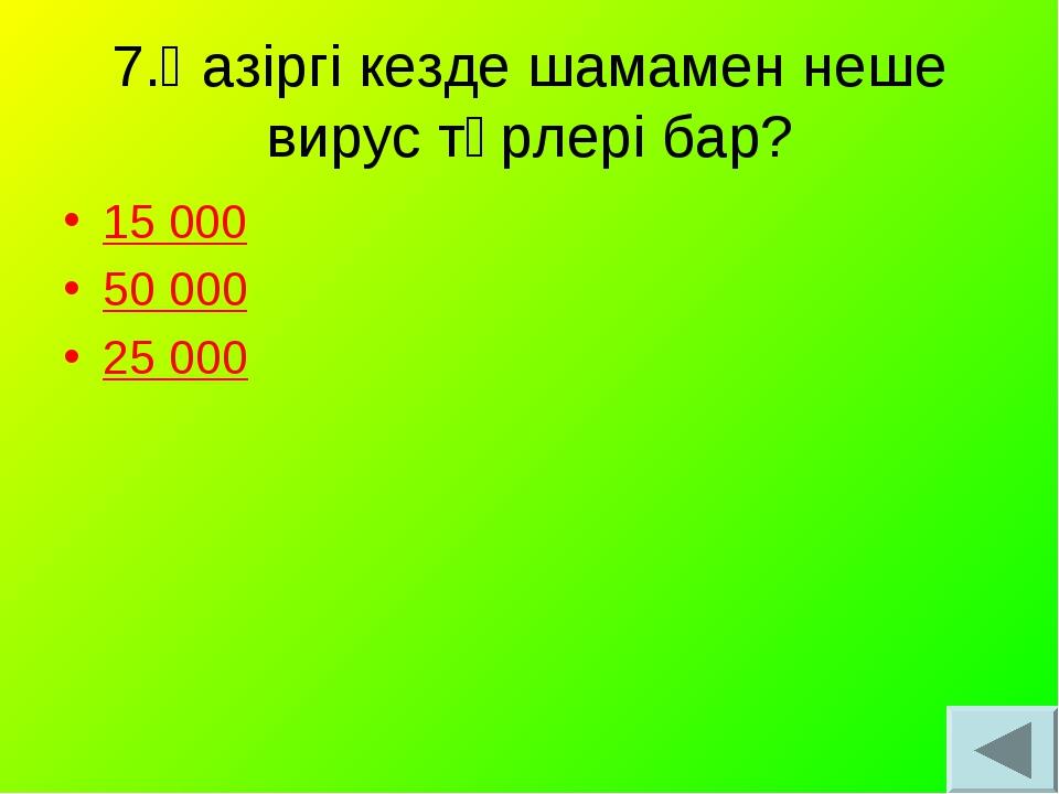 7.Қазіргі кезде шамамен неше вирус түрлері бар? 15 000 50 000 25 000