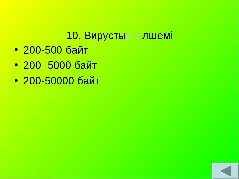 10. Вирустың өлшемі 200-500 байт 200- 5000 байт 200-50000 байт