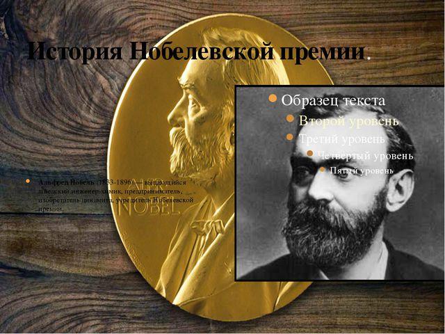 История Нобелевской премии. Альфред Нобель(1833-1896) — выдающийся шведский...