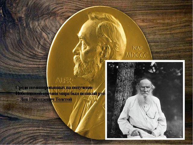 Среди номинированных на получение Нобелевской премии мира был великий русский...
