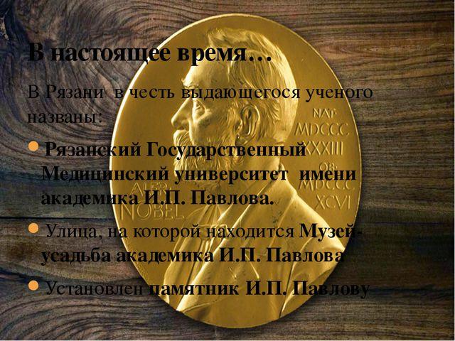 В настоящее время… В Рязани в честь выдающегося ученого названы: Рязанский Го...