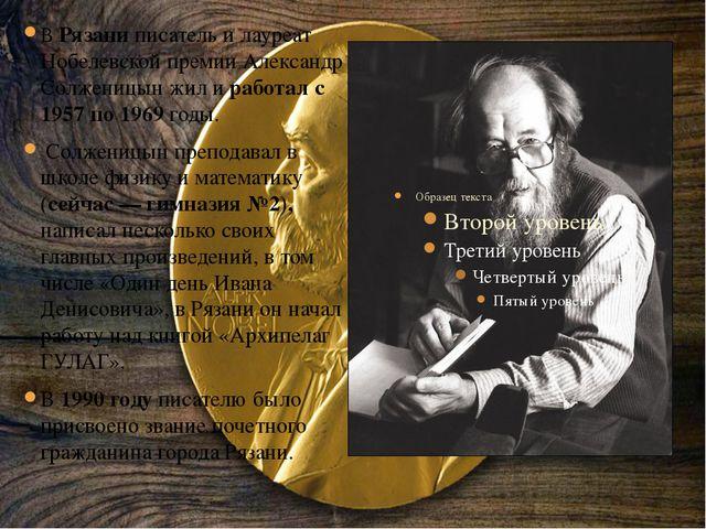 В Рязани писатель и лауреат Нобелевской премии Александр Солженицын жил и раб...