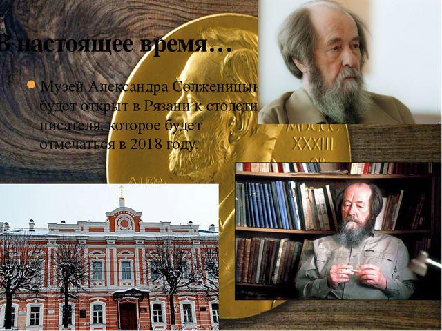 Музей Александра Солженицына будет открыт в Рязани к столетию писателя, котор...