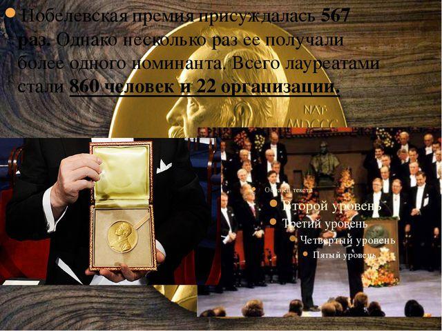 Нобелевская премия присуждалась 567 раз. Однако несколько раз ее получали бол...