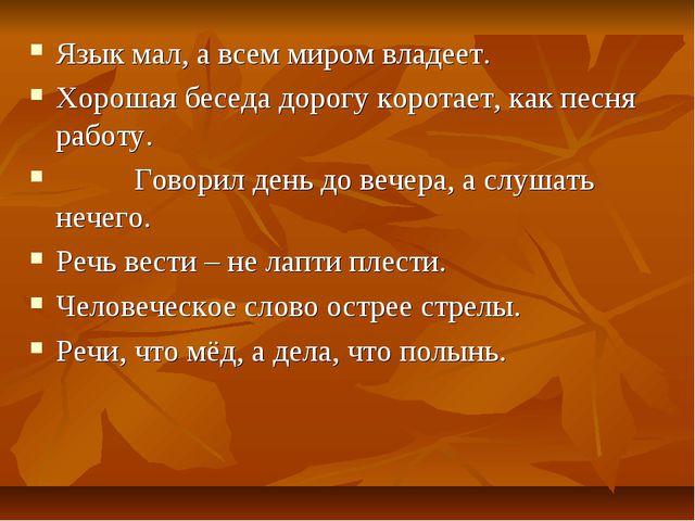 Язык мал, а всем миром владеет. Хорошая беседа дорогу коротает, как песня раб...