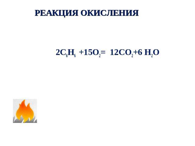 РЕАКЦИЯ ОКИСЛЕНИЯ 2С6Н6 +15О2= 12СО2+6 Н2О