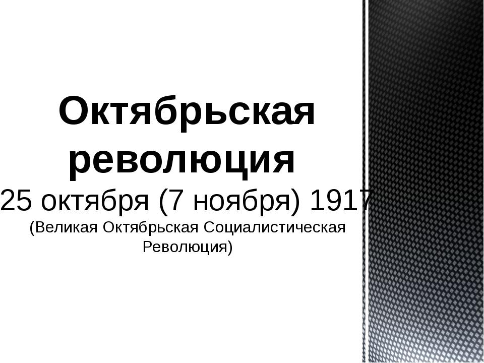 Октябрьская революция 25 октября (7 ноября) 1917 (Великая Октябрьская Социал...