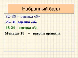 Набранный балл 32- 35 – оценка «5» 25- 31 оценка «4» 18-24– оценка «3» Меньше