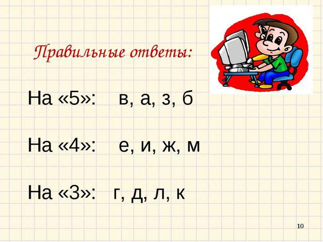 * Правильные ответы: На «5»: в, а, з, б На «4»: е, и, ж, м На «3»: г, д, л, к