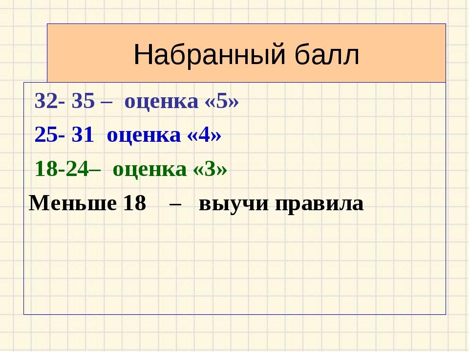 Набранный балл 32- 35 – оценка «5» 25- 31 оценка «4» 18-24– оценка «3» Меньше...