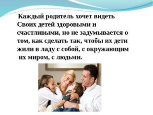 Каждый родитель хочет видеть Своих детей здоровыми и счастливыми, но не заду