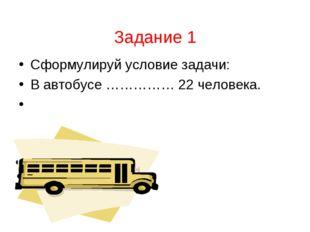 Задание 1 Сформулируй условие задачи: В автобусе …………… 22 человека.