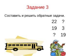 Задание 3 Составить и решить обратные задачи. 22 ? 19 3 ? 19