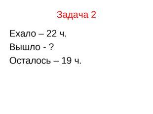 Задача 2 Ехало – 22 ч. Вышло - ? Осталось – 19 ч.