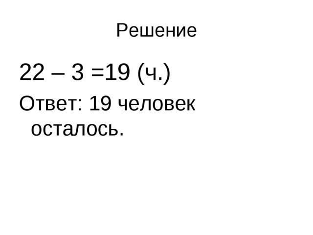 Решение 22 – 3 =19 (ч.) Ответ: 19 человек осталось.