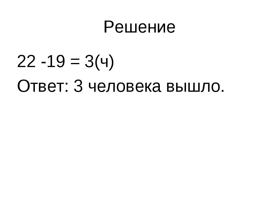 Решение 22 -19 = 3(ч) Ответ: 3 человека вышло.