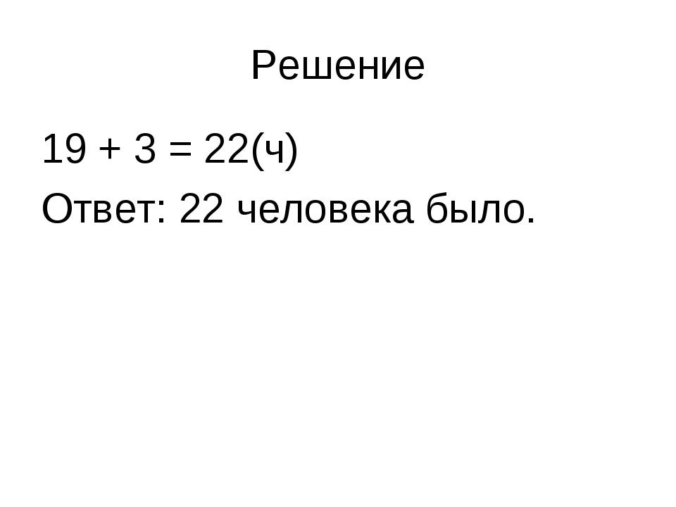 Решение 19 + 3 = 22(ч) Ответ: 22 человека было.