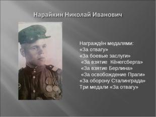 Награждён медалями: «За отвагу» «За боевые заслуги» «За взятие Кёнегсберга» «