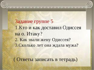 Задание группе 5 1.Кто и как доставил Одиссея на о. Итаку? 2. Как звали жену