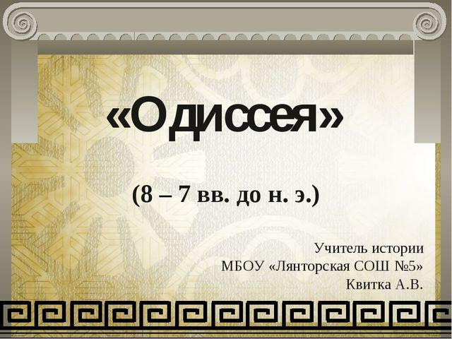 «Одиссея» (8 – 7 вв. до н. э.) Учитель истории МБОУ «Лянторская СОШ №5» Квитк...