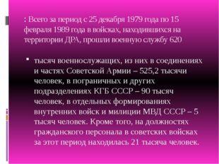 :Всего за период с 25 декабря 1979 года по 15 февраля 1989 года в войсках, н
