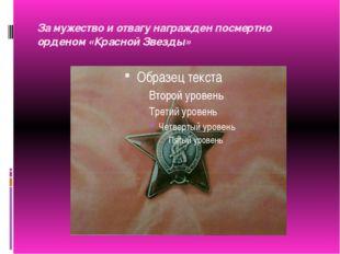 За мужество и отвагу награжден посмертно орденом «Красной Звезды»