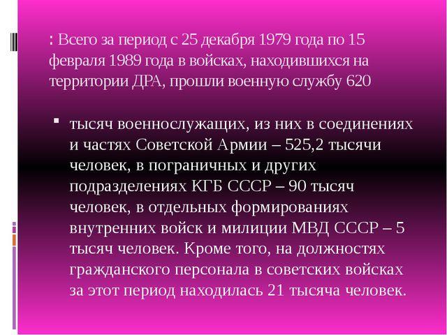 :Всего за период с 25 декабря 1979 года по 15 февраля 1989 года в войсках, н...