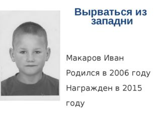 Вырваться из западни Макаров Иван Родился в 2006 году Награжден в 2015 году