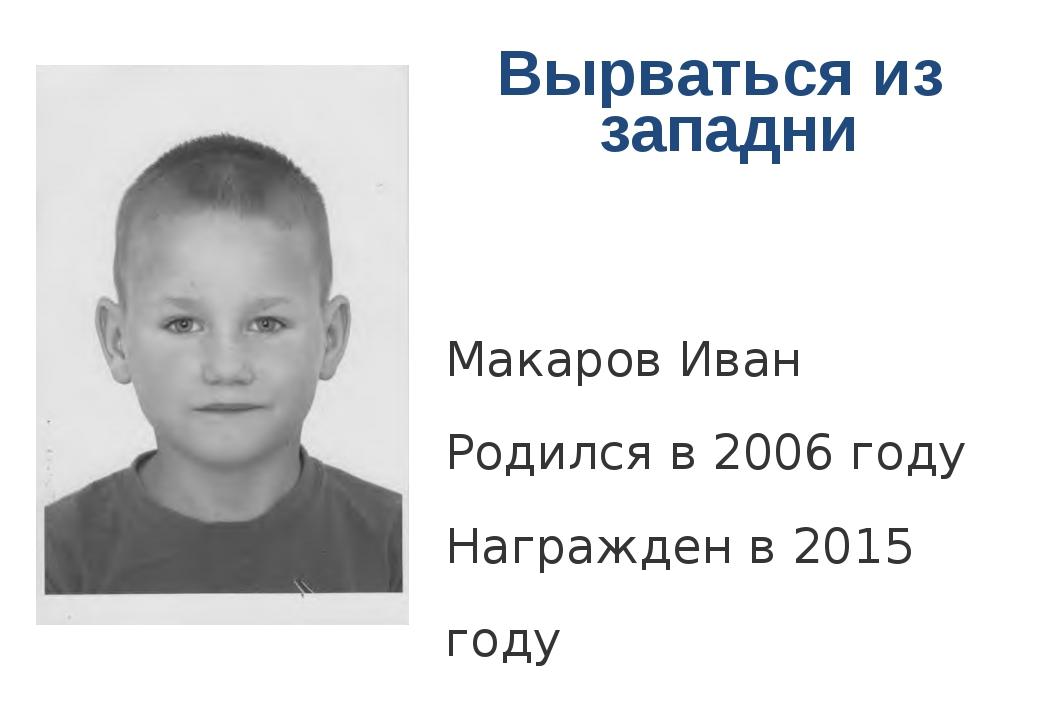Вырваться из западни Макаров Иван Родился в 2006 году Награжден в 2015 году...