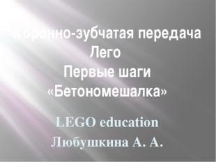 Коронно-зубчатая передача Лего Первые шаги «Бетономешалка» LEGO education Люб