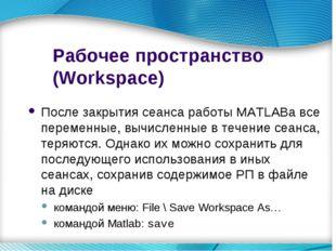Рабочее пространство (Workspace) После закрытия сеанса работы MATLABа все пер